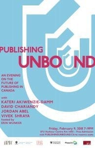 Publishing Unbound Event Poster: An evening on the future of publishing in Canada with Kateri Akiwenzie-Damm, David Chariandy, Jordan Abel, Vivek Shraya, hosted by Erin Wunker, Friday, February 9, 2018 7-9PM, SFU Harbour Centre Rm 1400 - Free Admission