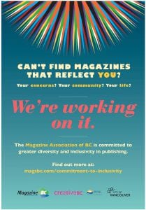 Can't find magazines that reflect you? Your concerns? Your community? Your life? We're working on it. The Magazine Association of BC is committed to greater diversity and inclusivity in publishing. Find out more at: magsbc.com/commitment-to-inclusivity | Logos: MagsBC | Creative BC: supported by the Province of British Columbia | City of Vancouver